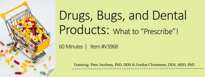 Drugs, Bugs, and Dental Products:  What to Prescribe! - V3968